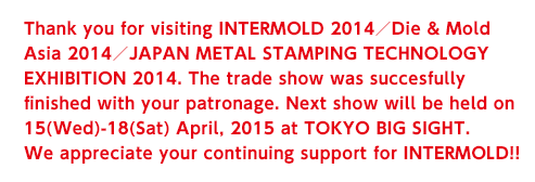 Thank you for visiting INTERMOLD 2014/Die & Mold Asia 2014/JAPAN METAL STAMPING TECHNOLOGY EXHIBITION 2014. The trade show was succesfully finished with your patronage. Next show will be held on 15(Wed)-18(Sat) April, 2015 at TOKYO BIG SIGHT. We appreciate your continuing support for INTERMOLD!